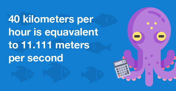 40 kilometers per hour is equal to 11.111 meters per second