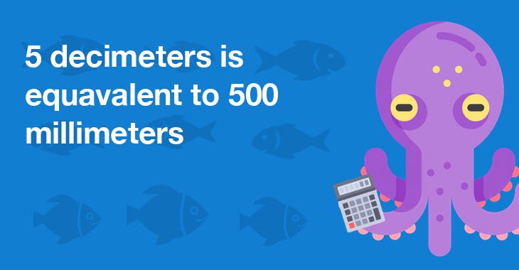 5 decimeters is equal to 500 millimeters