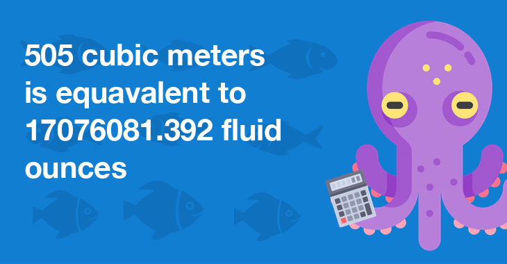 505 cubic meters is equal to 17076081.392 fluid ounces